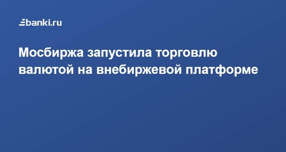 Мосбиржа запустила торговлю валютой на внебиржевой платформе