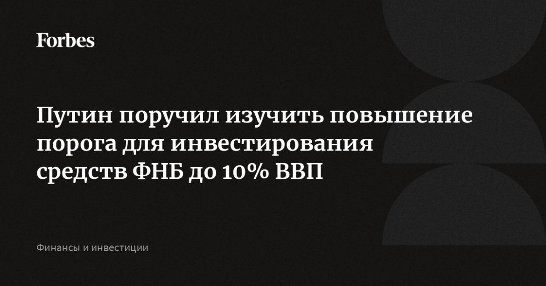 Путин поручил изучить повышение порога для инвестирования средств ФНБ